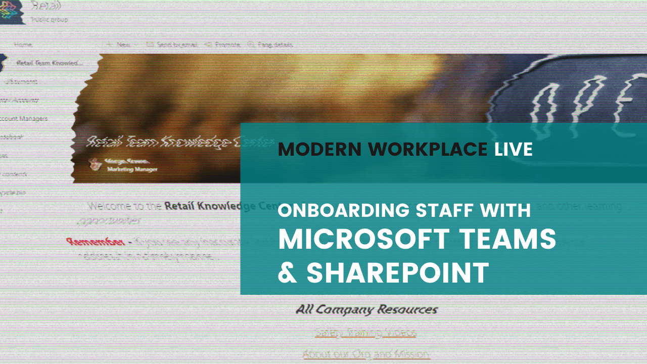 Modern Workplace Live - Onboarding Staff with Microsoft Teams and SharePoint