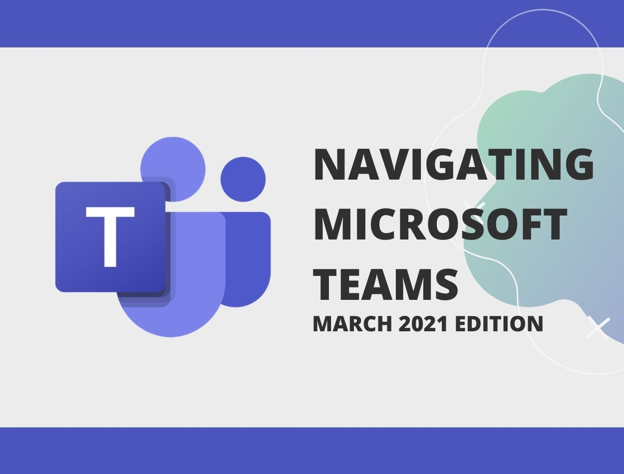 Navigating Microsoft Teams - March 2021 Edition