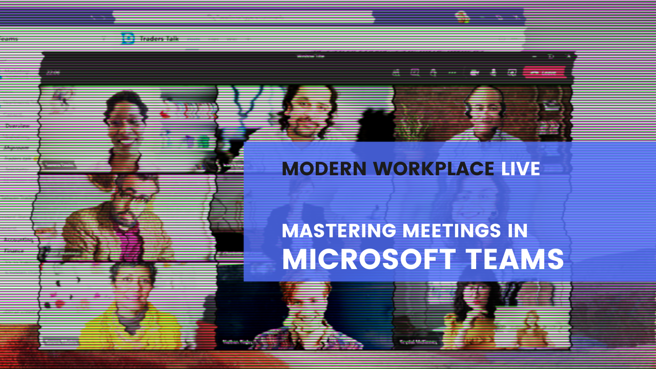 Modern Workplace Live - Mastering Meetings in Microsoft Teams
